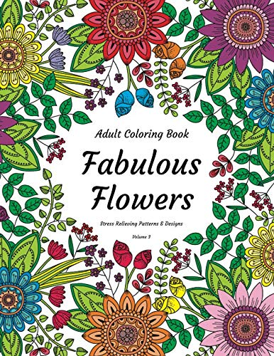 Adult Coloring Book - Fabulous Flowers - Stress Relieving Patterns & Designs - Volume 3
