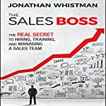 The Sales Boss: The Real Secret to Hiring, Training, and Managing a Sales Team | Jonathan Whistman