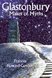 Front cover for the book Glastonbury: Maker of Myths by Frances Howard-Gordon
