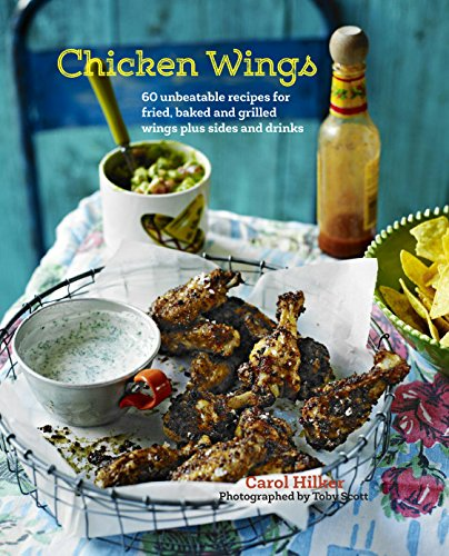 Chicken Wings: 70 unbeatable recipes for fried, baked and grilled wings, plus sides and drinks by Carol Hilker