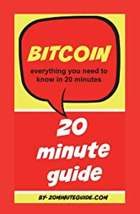 Bitcoin: everything you need to know in 20 minutes (20 Minute Guide Series) (Volume 1)