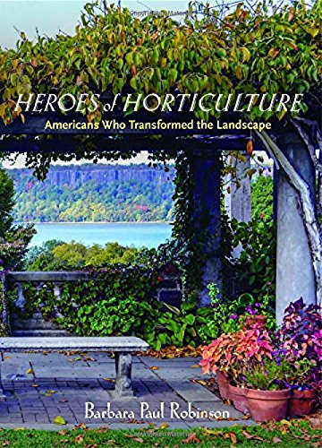 Heroes of Horticulture: Americans Who Transformed the Landscape