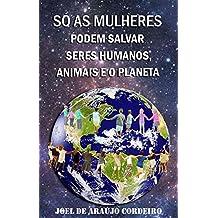 SÓ AS MULHERES PODEM SALVAR SERES HUMANOS, ANIMAIS E O PLANETA: UMA ESCRITURA NATURAL PARA SALVAR E PROTEGER O CONJUNTO SOCIOAMBIENTAL (Portuguese Edition)