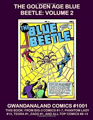 The Golden Age Blue Beetle: Volume 2: Gwandanaland Comics #1001 -- This Book: From Big-3 #1-7, All-Top Comics #8-13, Phantom Lady #13, Tegra #1 and ... Golden Age Blue Beetle Collection In Print! - Phantom Lady Comics