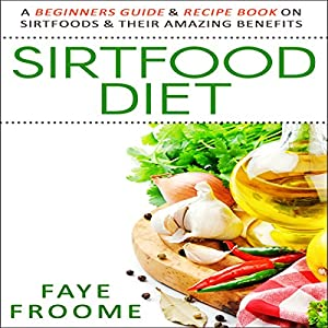 Sirtfood Diet: A Beginners Guide & Recipe Book on Sirtfoods & Their Amazing Benefits Audiobook
