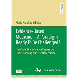 Evidence-Based Medicine - A Paradigm Ready To Be Challenged?: How Scientific Evidence Shapes Our Understanding And Use…