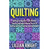 Quilting: Quilting For Beginners - The Ultimate Step-By-Step Guide To Master The Art Of Quilting And Start Creating Amazing Designs! (How To Quilt, Sewing, Crochet)