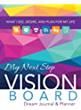 My Next Step Vision Board Dream Journal & Planner: What I See, Desire, And Plan For My Life