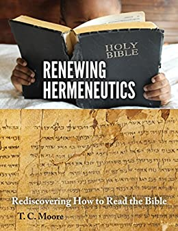 Renewing Hermeneutics: Rediscovering How to Read the Bible by [Moore, T. C.]