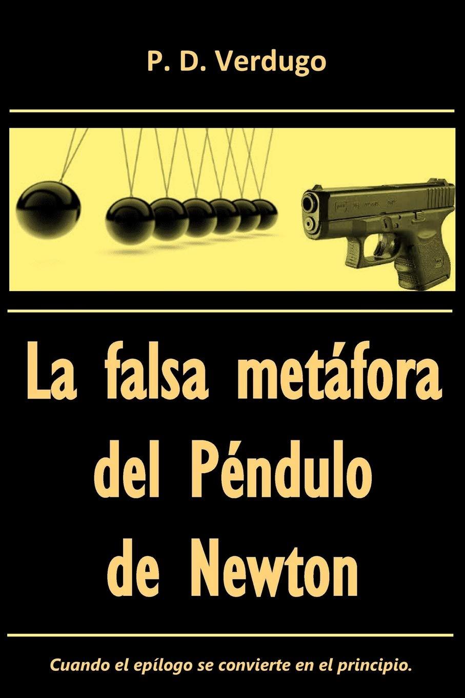 La falsa metafora del Pendulo de Newton: El caso del misterioso epilogo manuscrito: Amazon.es: Verdugo, Mr Pedro Daniel, Verdugo, Mr Pedro Daniel: Libros