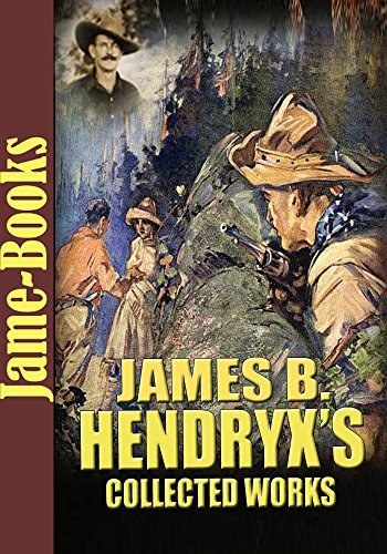 James B. Hendryx's Collected Works: The Gold Girl, Snowdrift, The Texan, and More! (8 Works): The Western Fictions