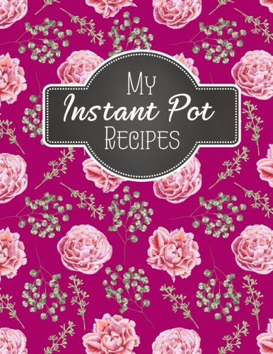 EBOOK My Instant Pot Recipes: Blank Instant Pot Recipes Cook Book Journal Diary Notebook Cooking Gift 8.5