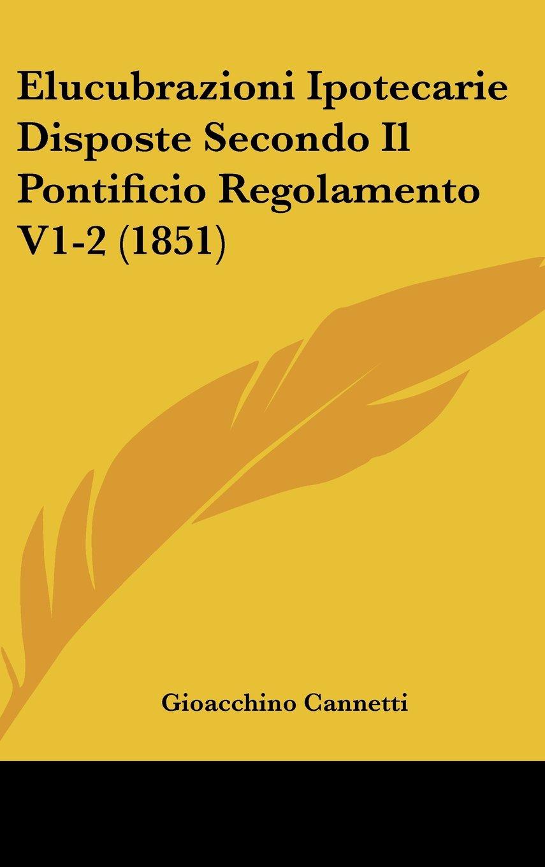 Read Online Elucubrazioni Ipotecarie Disposte Secondo Il Pontificio Regolamento V1-2 (1851) (Italian Edition) pdf