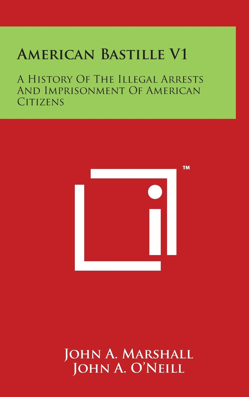 Download American Bastille V1: A History Of The Illegal Arrests And Imprisonment Of American Citizens PDF
