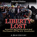 Liberty Lost: American Big Government and the Erosion of the U.S. Constitution: A Brief History | Michael Dahlen