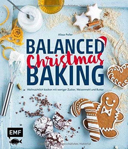 Balanced Christmas Baking: Weihnachtlich backen mit weniger Zucker, Weizenmehl und Butter