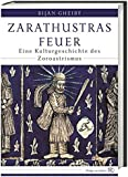 Zarathustras Feuer: Eine Kulturgeschichte des Zoroastrismus