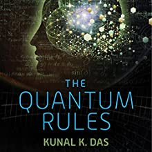 The Quantum Rules: How the Laws of Physics Explain Love, Success, and Everyday Life Audiobook by Kunal K. Das Narrated by Stephen McLaughlin