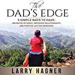 The Dad's Edge: 9 Simple Ways to Have: Unlimited Patience, Improved Relationships, and Positive Lasting Memories | Larry Hagner