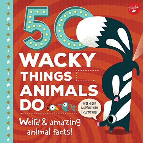 50 Wacky Things Animals Do: Weird & amazing animal facts! (Wacky Series)