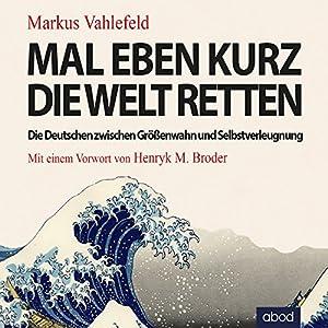 Mal eben kurz die Welt retten: Die Deutschen zwischen Größenwahn und Selbstverleugnung Hörbuch von Markus Vahlefeld Gesprochen von: Armand Presser