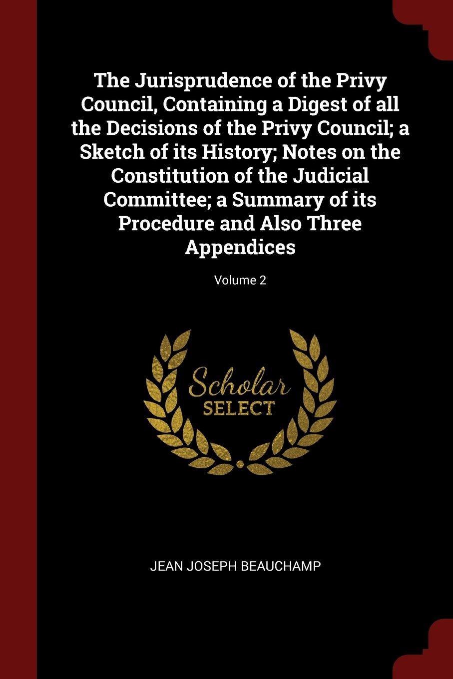 Download The Jurisprudence of the Privy Council, Containing a Digest of all the Decisions of the Privy Council; a Sketch of its History; Notes on the ... Procedure and Also Three Appendices; Volume 2 PDF