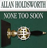 None Too Soon by Allan Holdsworth (2007-05-08)
