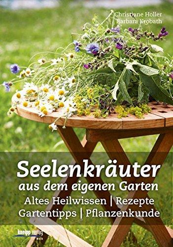 Seelenkräuter aus dem eigenen Garten: Altes Heilwissen, Rezepte, Gartentipps, Pflanzenkunde