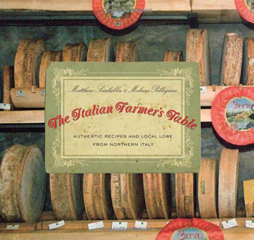The Italian Farmer's Table: Authentic Recipes and Local Lore from Northern Italy by Matthew Scialabba, Melissa Pellegrino