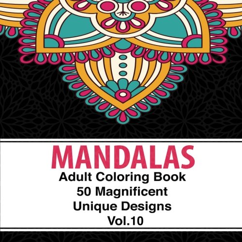 Adult Coloring Book Designs Mandalas: 50 Unique Mandala Designs and Stress Relieving Patterns for Adult Relaxation, Meditation, and Happiness (Magnificent Mandalas) Volume 10 pdf