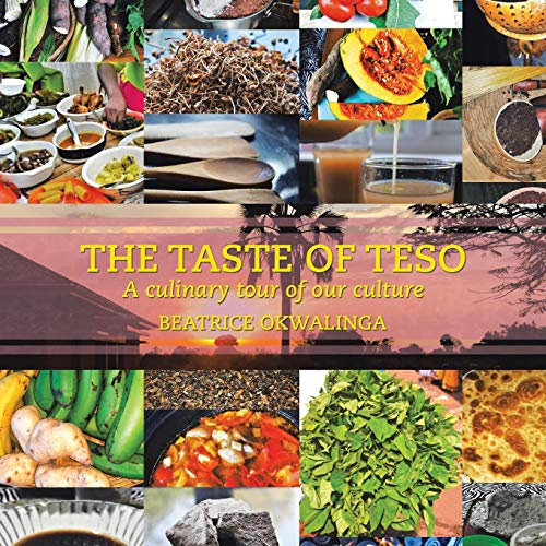 The Taste of Teso: A Culinary Tour of Our Culture by Beatrice Okwalinga