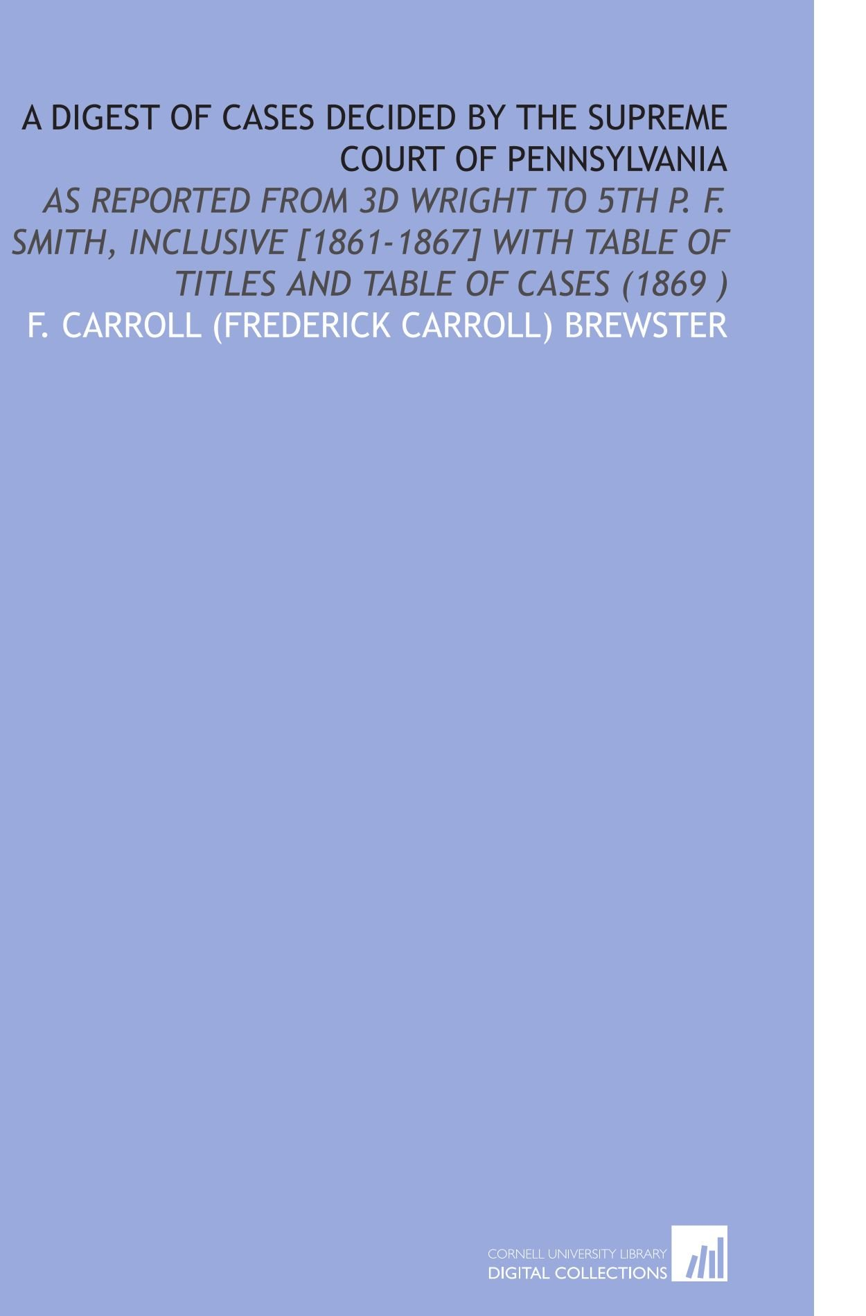 Download A Digest of Cases Decided by the Supreme Court of Pennsylvania: As Reported From 3d Wright to 5th P. F. Smith, Inclusive [1861-1867] With Table of Titles and Table of Cases (1869) ebook