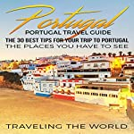Portugal Travel Guide: The 30 Best Tips for Your Trip to Portugal - the Places You Have to See |  Traveling The World