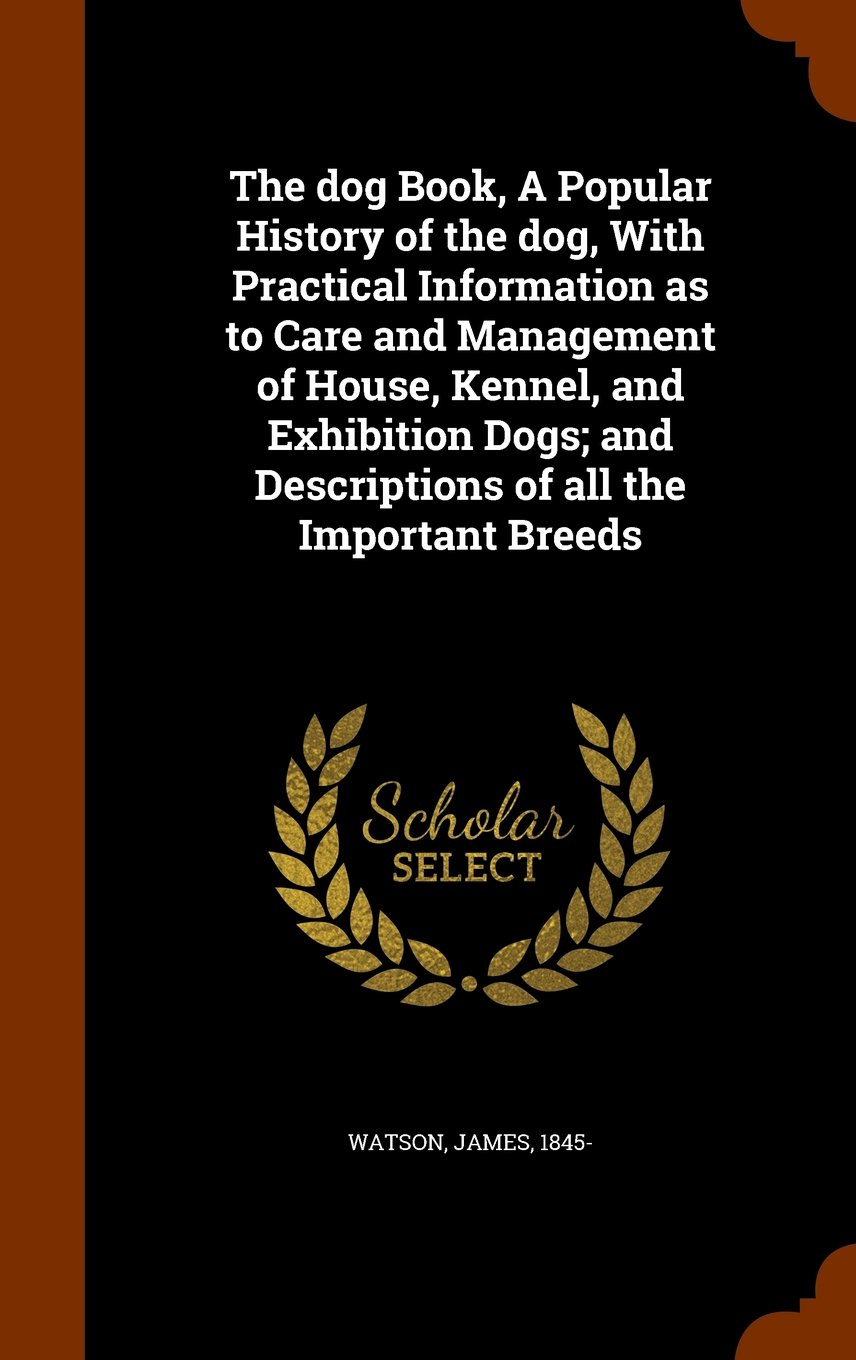Download The dog Book, A Popular History of the dog, With Practical Information as to Care and Management of House, Kennel, and Exhibition Dogs; and Descriptions of all the Important Breeds PDF
