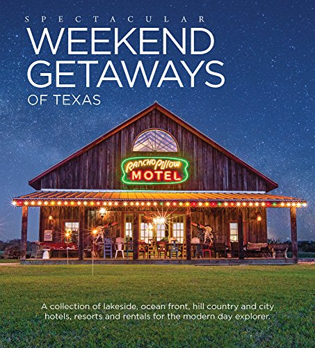 Spectacular Weekend Getaways of Texas: A Collection of Lakeside, Ocean Front, Hill Country and City Hotels, Resorts and Rentals for the Modern Day Explorer