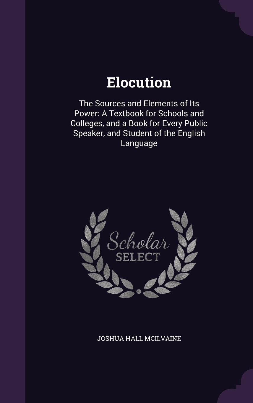 Read Online Elocution: The Sources and Elements of Its Power: A Textbook for Schools and Colleges, and a Book for Every Public Speaker, and Student of the English Language pdf epub