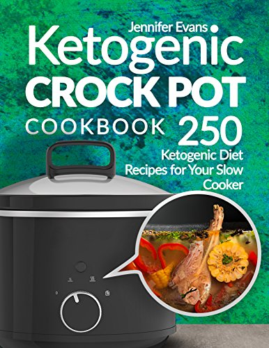Ketogenic Crock Pot Cookbook: 250 Ketogenic Diet Recipes for Your Slow Cooker by Jennifer Evans