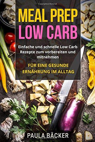 Meal Prep Low Carb: Einfache und schnelle Low Carb Rezepte zum vorbereiten und mitnehmen. Für eine gesunde Ernährung im Alltag.