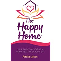 The Happy Home: Your Guide to Creating a Happy, Healthy, Wealthy Life