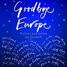 Goodbye Europe: Writers and Artists Say Farewell Audiobook by Jessie Burton, Alain de Botton, Matt Haig, Richard Herring, Owen Jones, Mark Kermode, Robert Macfarlane Narrated by David Rintoul, Jacob Rees-Mogg, Jenni Murray, Joe Jameson, Jonathan Lynn, Tania Rodrigues, Tim Collins, Willow Nash