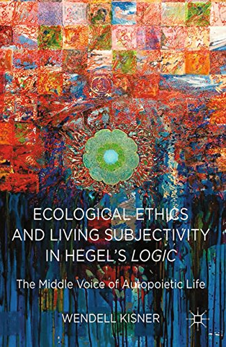 Download Ecological Ethics and Living Subjectivity in Hegel's Logic: The Middle Voice of Autopoietic Life Pdf