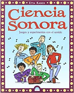 Ciencia sonora/ Sound Science: Juegos y experimentos con el sonido/ Games and Experiments With Sound (Spanish Edition): Etta Kaner, Louise Phillips: ...