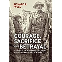 Courage, Sacrifice and Betrayal: the Story of the Victoria Rifles of Canada - 60th Battalion in The First World War