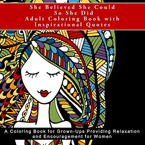 She Believed She Could So She Did Adult Coloring Book with Inspirational Quotes: A Coloring Book for Grown-Ups Providing Relaxation and Encouragement ... and assist with Anti-Stress and Mindfulness)
