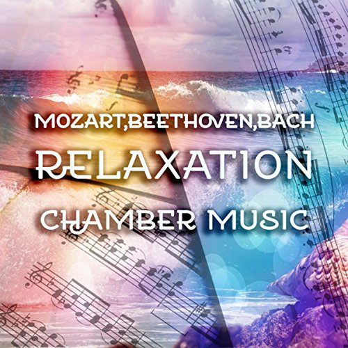 Mozart, Beethoven, Bach Relaxation Chamber Music - The Best Classical Songs for Serenity, Spa, Yoga, Soothing Sounds, Harmony Music for Meditation & Massage