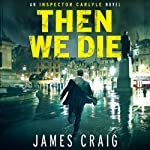 Then We Die: Inspector Carlyle Series, Novel 5 | James Craig