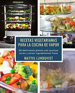 Recetas vegetarianas para la cocina de vapor: 50 deliciosos platos con quinua, arroz y
