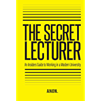 The Secret Lecturer: An Insider's Guide to Working in a Modern University (Pamphleteer Series Book 3)