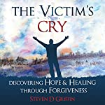 The Victim's Cry: Discovering Hope and Healing Through Forgiveness | Steven D. Griffin