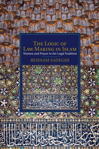 The Logic of Law Making in Islam: Women and Prayer in the Legal Tradition (Cambridge Studies in Islamic Civilization)